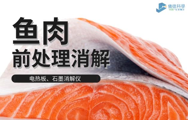 电热板、石墨消解仪对鱼肉前处理消解