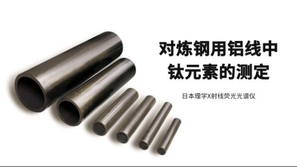 日本理学X射线荧光光谱仪对炼钢用铝线中钛元素的测定